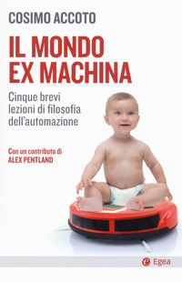 Il mondo ex machina. Cinque brevi lezioni di filosofia dell'automazione (Ex machina world. Five short lessons of automation philosophy)